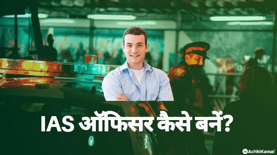 आईएएस ऑफिसर (IAS Officer) कैसे बने